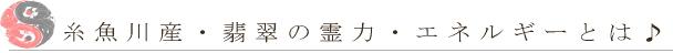 糸魚川産・翡翠の霊力・エネルギーとは