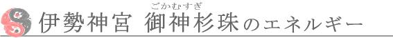 伊勢神宮 御神杉珠のエネルギー